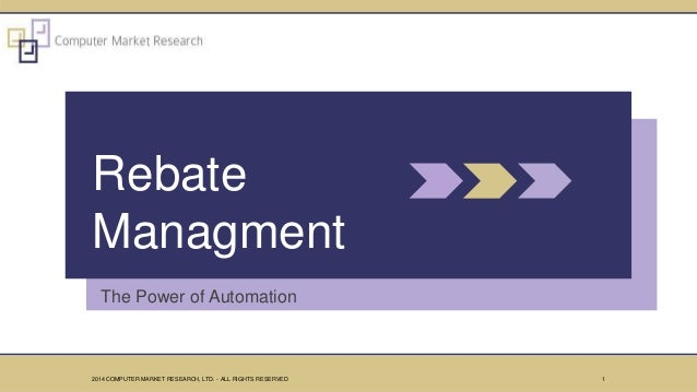 The Power of Automation Rebate Managment 12014 COMPUTER MARKET RESEARCH, LTD. - ALL RIGHTS RESERVED
