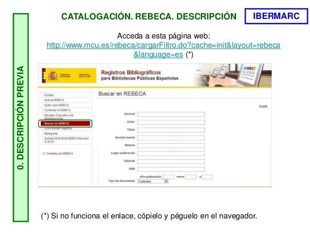 CATALOGACIÓN. REBECA. DESCRIPCIÓN0.DESCRIPCIÓNPREVIA Acceda a esta página web: http://www.mcu.es/rebeca/cargarFiltro.do?ca...