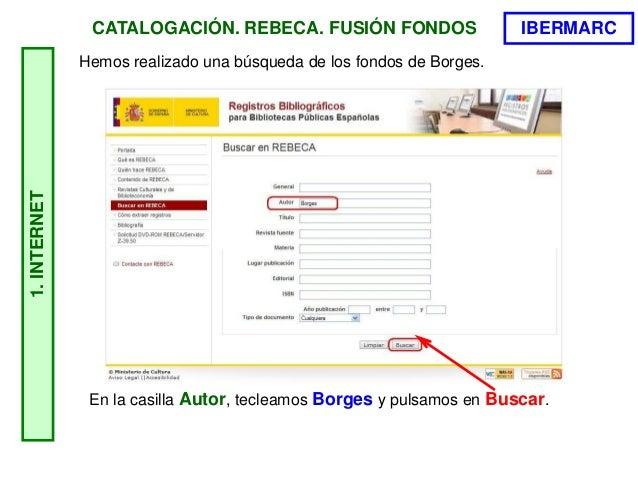 CATALOGACIÓN. REBECA. FUSIÓN FONDOS Hemos realizado una búsqueda de los fondos de Borges. 1.INTERNET En la casilla Autor, ...