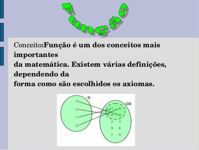 Conceito:Funçãoéumdosconceitosmais importantes damatemática.Existemváriasdefinições, dependendoda formacomos...