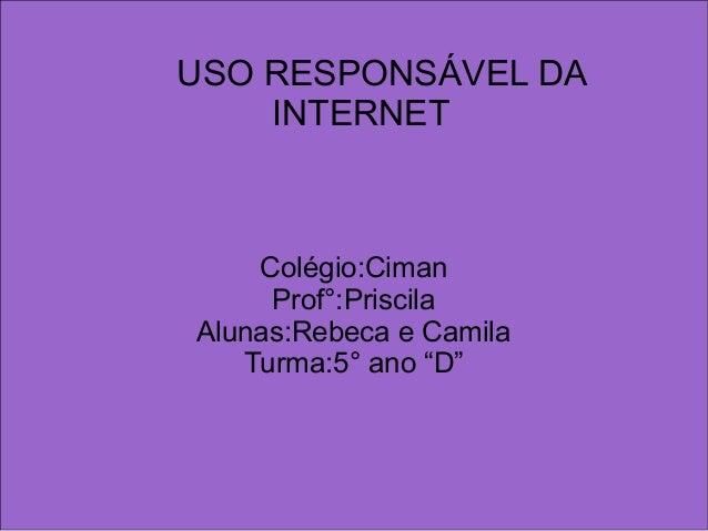"""USO RESPONSÁVEL DA INTERNET Colégio:Ciman Prof°:Priscila Alunas:Rebeca e Camila Turma:5° ano """"D"""""""