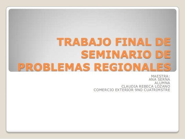 TRABAJO FINAL DE SEMINARIO DE PROBLEMAS REGIONALES MAESTRA: ANA SERNA ALUMNA CLAUDIA REBECA LOZANO COMERCIO EXTERIOR 9NO C...