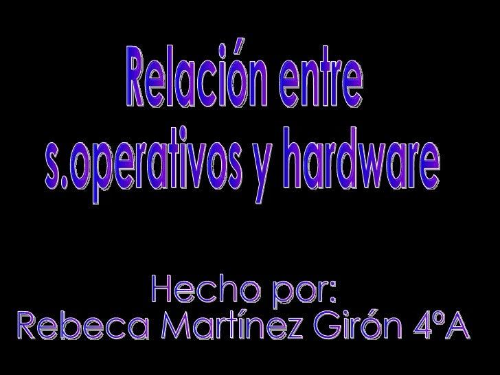 Relación entre  s.operativos y hardware Hecho por:  Rebeca Martínez Girón 4ºA