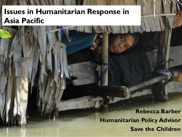 Issues in Humanitarian Response in Asia Pacific  Rebecca Barber Humanitarian Policy Advisor Save the Children