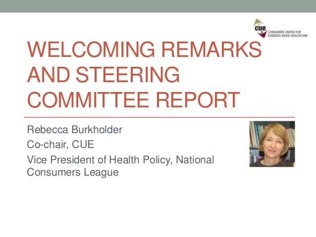 WELCOMING REMARKS AND STEERING COMMITTEE REPORT Rebecca Burkholder Co-chair, CUE Vice President of Health Policy, National...