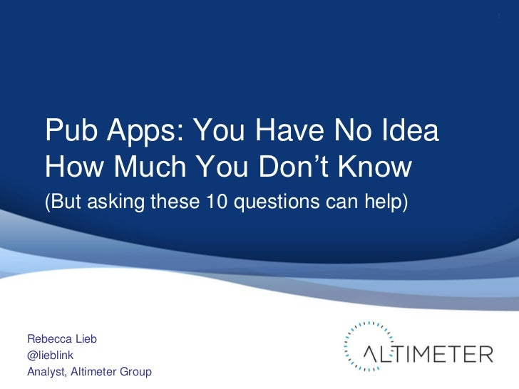 1   Pub Apps: You Have No Idea   How Much You Don't Know   (But asking these 10 questions can help)Rebecca Lieb@lieblinkAn...