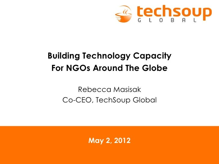 Building Technology Capacity For NGOs Around The Globe      Rebecca Masisak   Co-CEO, TechSoup Global         May 2, 2012