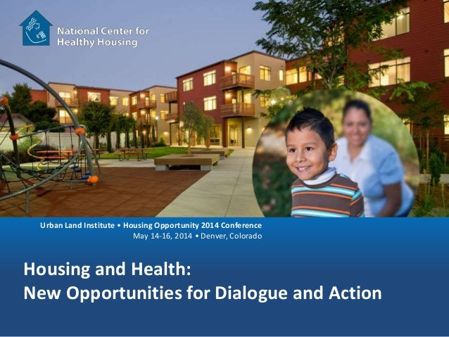 Urban Land Institute • Housing Opportunity 2014 Conference May 14-16, 2014 • Denver, Colorado Housing and Health: New Oppo...