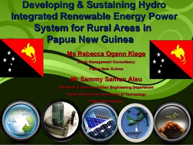 Developing & Sustaining Hydro Integrated Renewable Energy Power System for Rural Areas in Papua New Guinea Ms Rebecca Ogan...