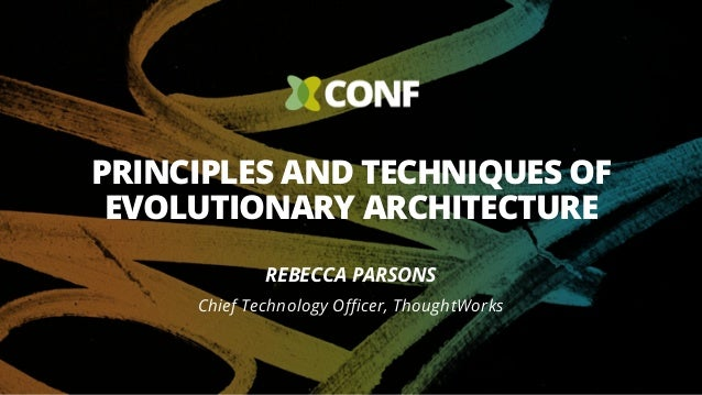 PRINCIPLES AND TECHNIQUES OF EVOLUTIONARY ARCHITECTURE REBECCA PARSONS Chief Technology Officer, ThoughtWorks