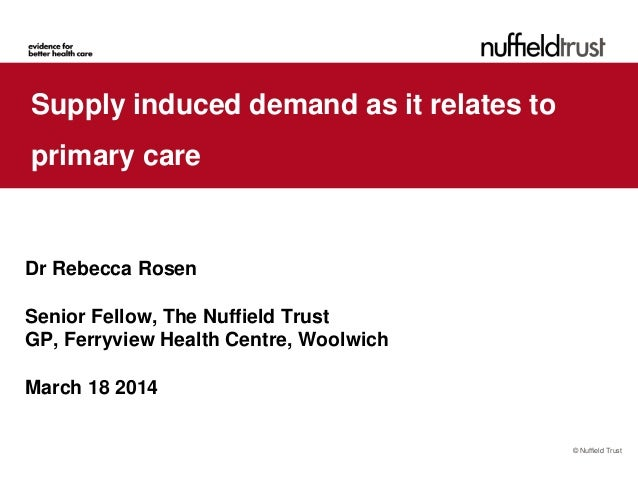 © Nuffield Trust Supply induced demand as it relates to primary care Dr Rebecca Rosen Senior Fellow, The Nuffield Trust GP...