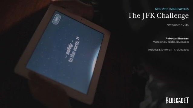 MCN 2015   MINNEAPOLIS The JFK Challenge November 7, 2015 Rebecca Sherman Managing Director, Bluecadet @rebecca_sherman   ...