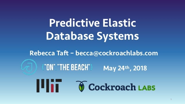 Predictive Elastic Database Systems May 24th, 2018 1 Rebecca Taft – becca@cockroachlabs.com