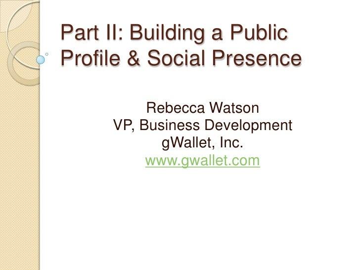 Part II: Building a Public Profile & Social Presence<br />Rebecca Watson<br />VP, Business Development<br />gWallet, Inc.<...