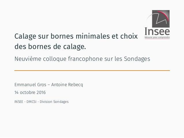 Calage sur bornes minimales et choix des bornes de calage. Neuvième colloque francophone sur les Sondages Emmanuel Gros – ...