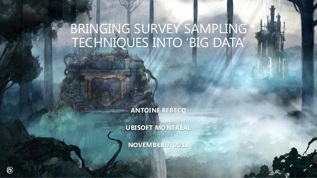 BRINGING SURVEY SAMPLING TECHNIQUES INTO 'BIG DATA' ANTOINE REBECQ UBISOFT MONTRÉAL NOVEMBER 7, 2018 1