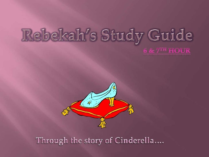Rebekah's Study Guide<br />6 & 7th hour<br />Through the story of Cinderella….<br />