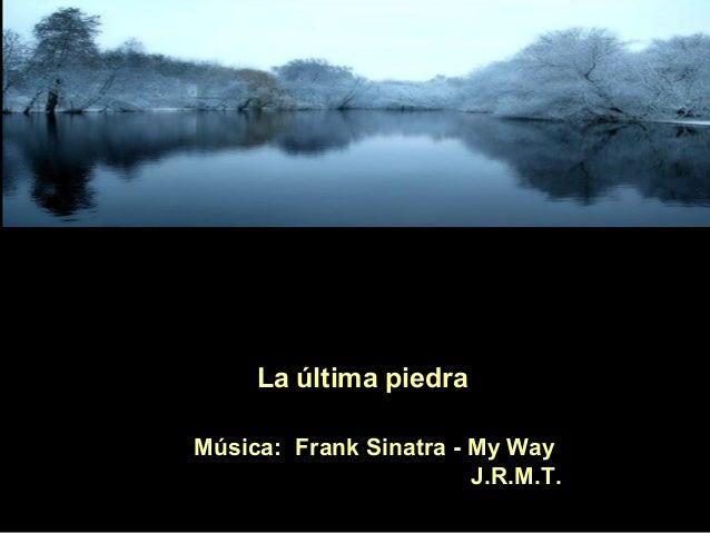 La última piedraMúsica: Frank Sinatra - My Way                        J.R.M.T.