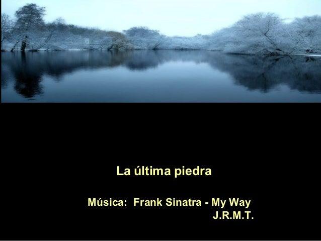 La última piedra Música: Frank Sinatra - My Way J.R.M.T.