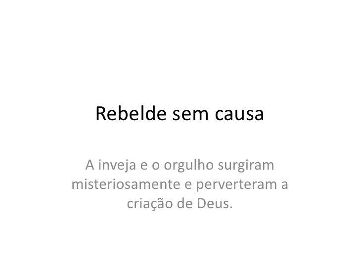 Rebeldesemcausa<br />A inveja e o orgulhosurgirammisteriosamente e perverteram a criação de Deus.<br />