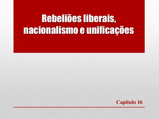 Rebeliões liberais, nacionalismo e unificações Capítulo 16