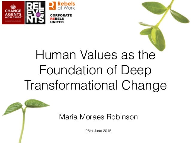 Human Values as the Foundation of Deep Transformational Change Maria Moraes Robinson 26th June 2015