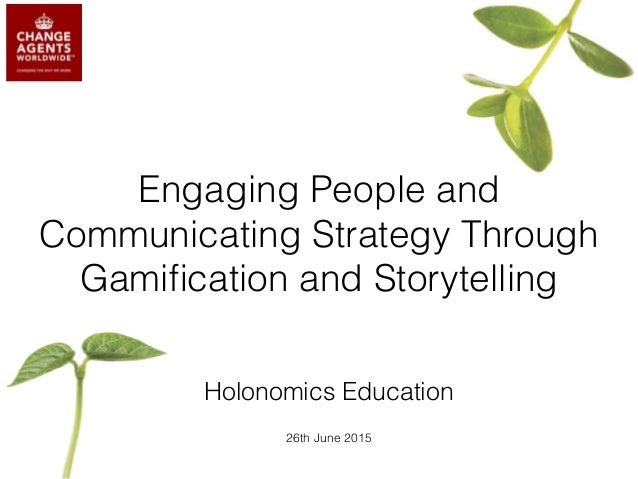 Engaging People and Communicating Strategy Through Gamification and Storytelling Holonomics Education 26th June 2015