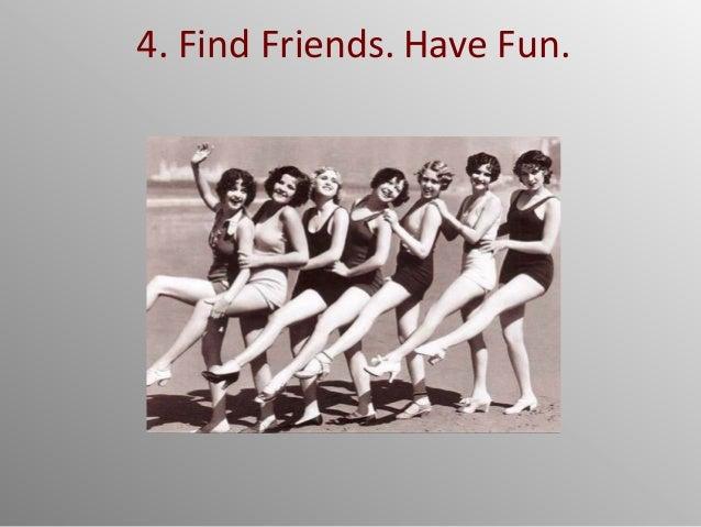 4. Find Friends. Have Fun.
