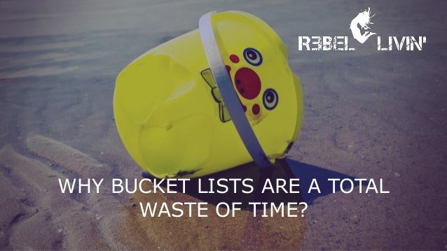 WHY BUCKET LISTS ARE A TOTAL WASTE OF TIME?