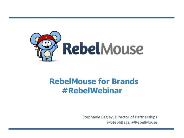 RebelMouse for Brands #RebelWebinar Stephanie Bagley, Director of Partnerships @StephBags, @RebelMouse