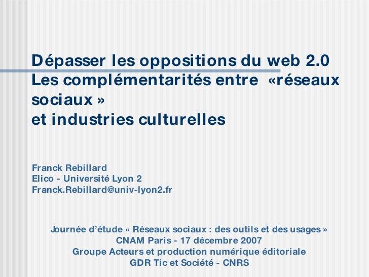 Dépasser les oppositions du web 2.0 Les complémentarités entre  « réseaux sociaux»  et industries culturelles Franck Reb...