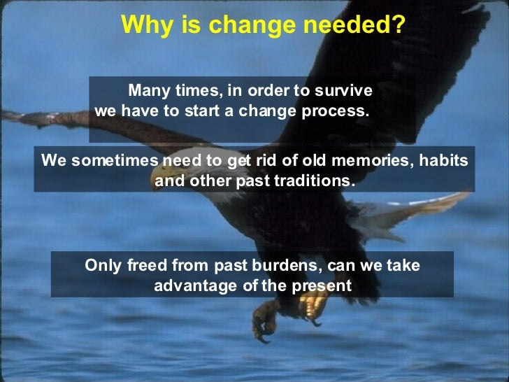 Many times, in order to survive  we have to start a change process.   Why is change needed ? We sometimes need to get rid ...