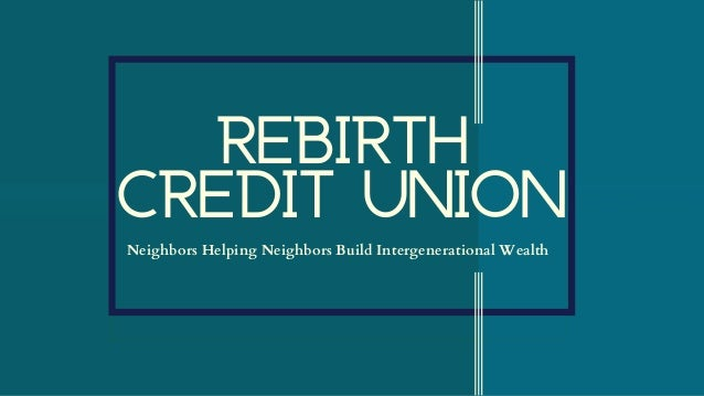 REBIRTH CREDIT UNIONNeighbors Helping Neighbors Build Intergenerational Wealth