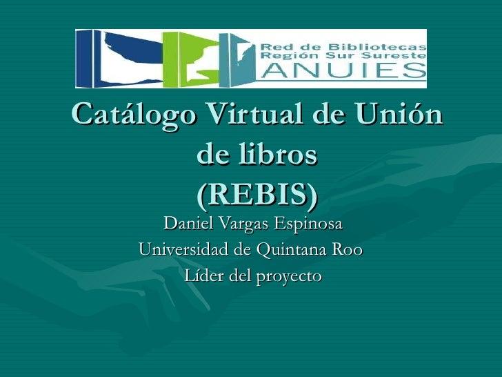 Catálogo Virtual de Unión de libros (REBIS) Daniel Vargas Espinosa Universidad de Quintana Roo  Líder del proyecto