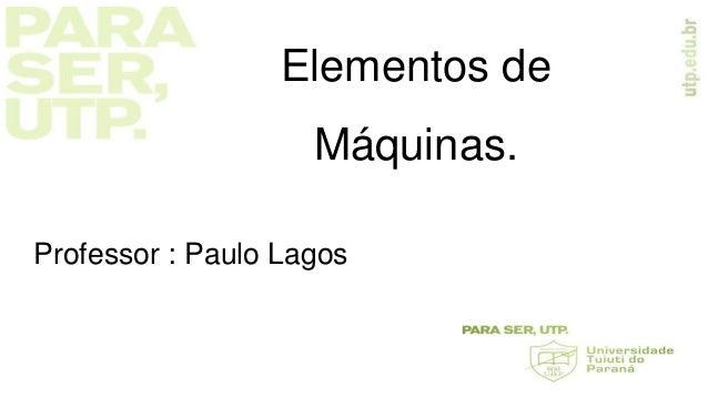 Elementos de Máquinas. Professor : Paulo Lagos