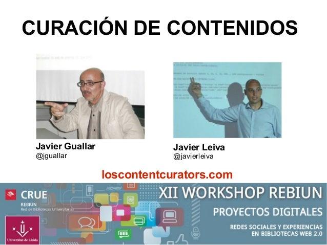 CURACIÓN DE CONTENIDOS  Javier Guallar @jguallar  Javier Leiva @javierleiva  loscontentcurators.com