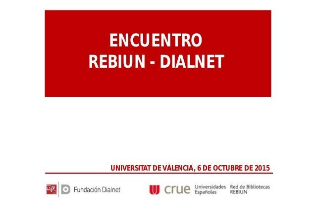 ENCUENTRO REBIUN - DIALNET UNIVERSITAT DE VÀLENCIA, 6 DE OCTUBRE DE 2015