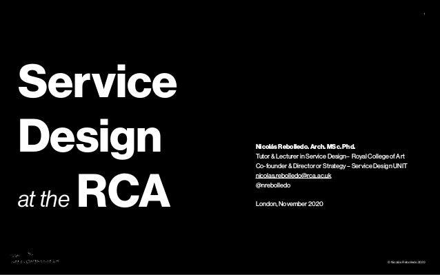 © Nicolás Rebolledo 2020 1 Service Design at the RCA Nicolás Rebolledo. Arch. MSc. Phd. Tutor & Lecturer in Service Design...