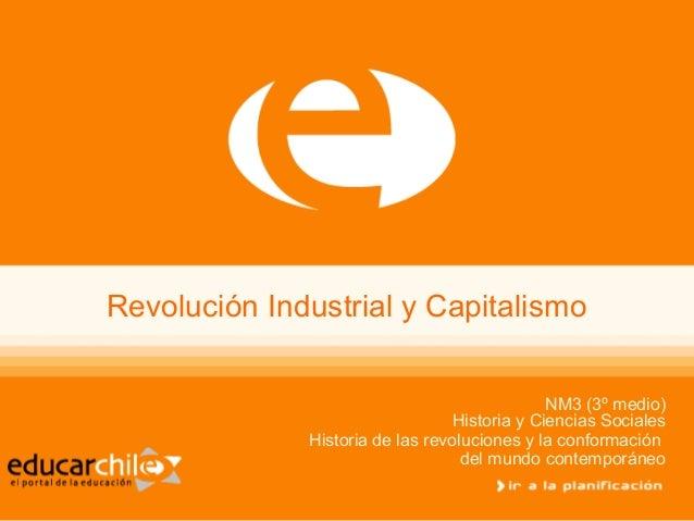 Revolución Industrial y Capitalismo NM3 (3º medio) Historia y Ciencias Sociales Historia de las revoluciones y la conforma...