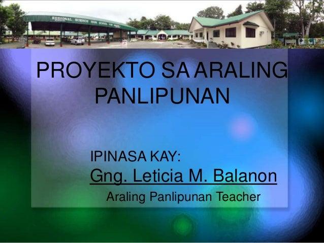PROYEKTO SA ARALING PANLIPUNAN IPINASA KAY:  Gng. Leticia M. Balanon Araling Panlipunan Teacher