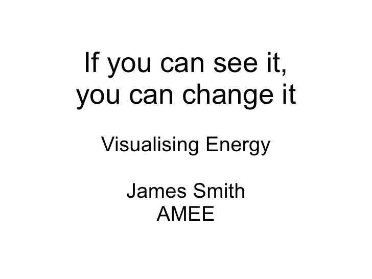If you can see it, you can change it   Visualising Energy      James Smith       AMEE