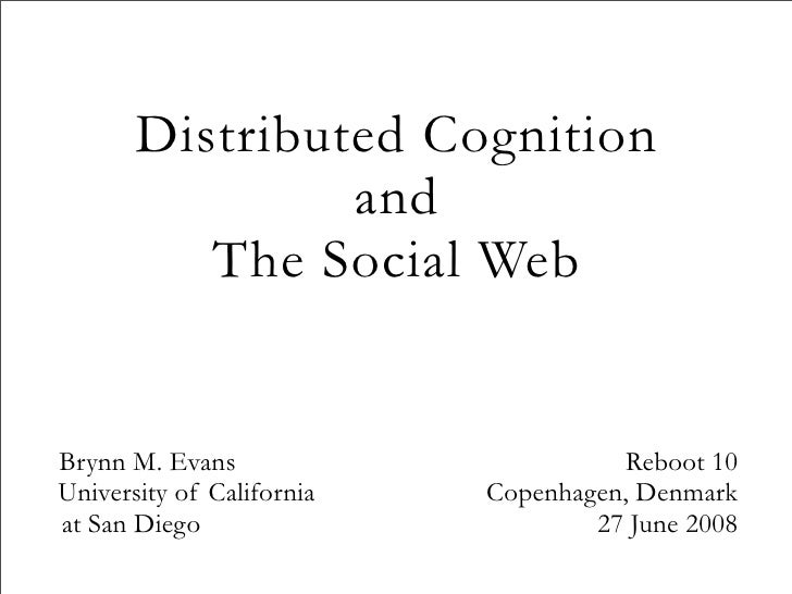 Distributed Cognition                 and           The Social Web   Brynn M. Evans                        Reboot 10 Unive...