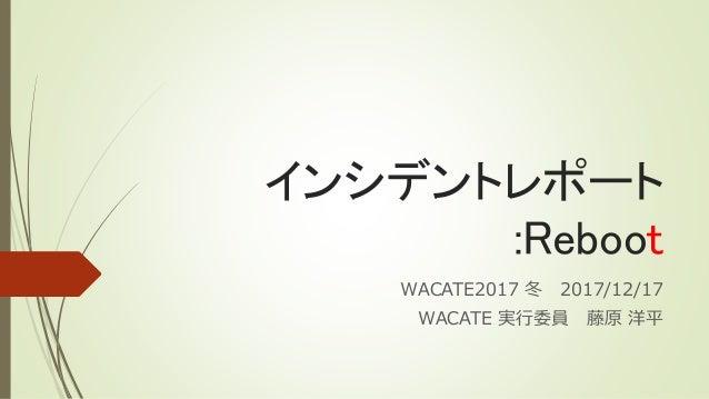 インシデントレポート :Reboot WACATE2017 冬 2017/12/17 WACATE 実行委員 藤原 洋平