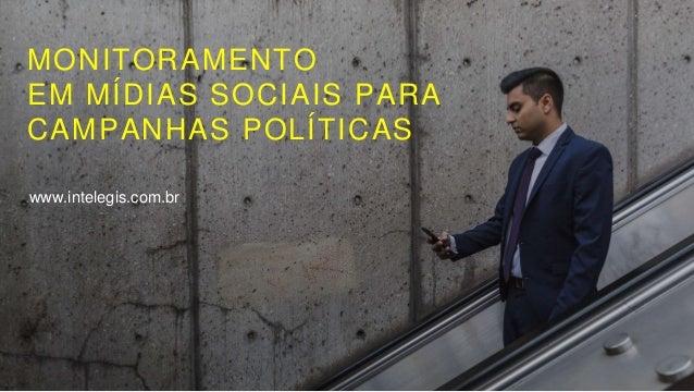 MONITORAMENTO EM MÍDIAS SOCIAIS PARA CAMPANHAS POLÍTICAS www.intelegis.com.br