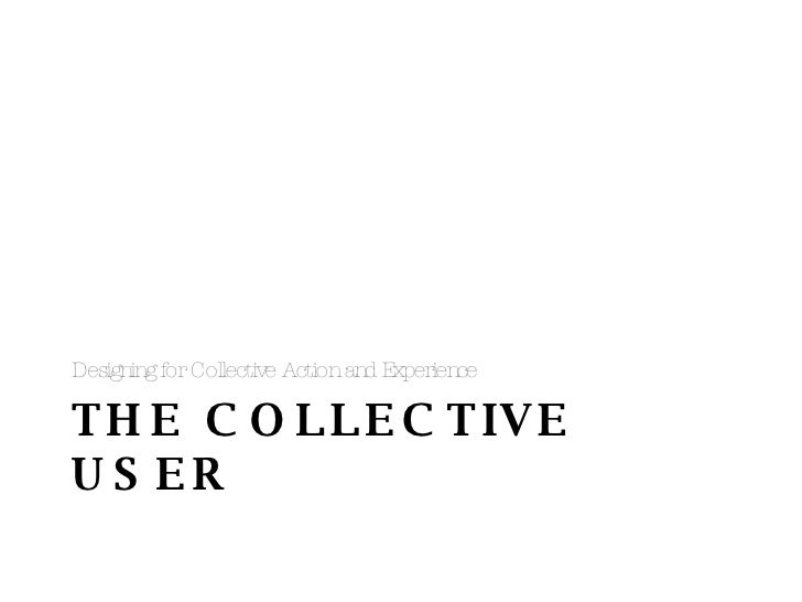THE COLLECTIVE USER <ul><li>Designing for Collective Action and Experience </li></ul>