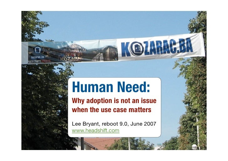 Human Need: Why adoption is not an issue when the use case matters Lee Bryant, reboot 9.0, June 2007 www.headshift.com
