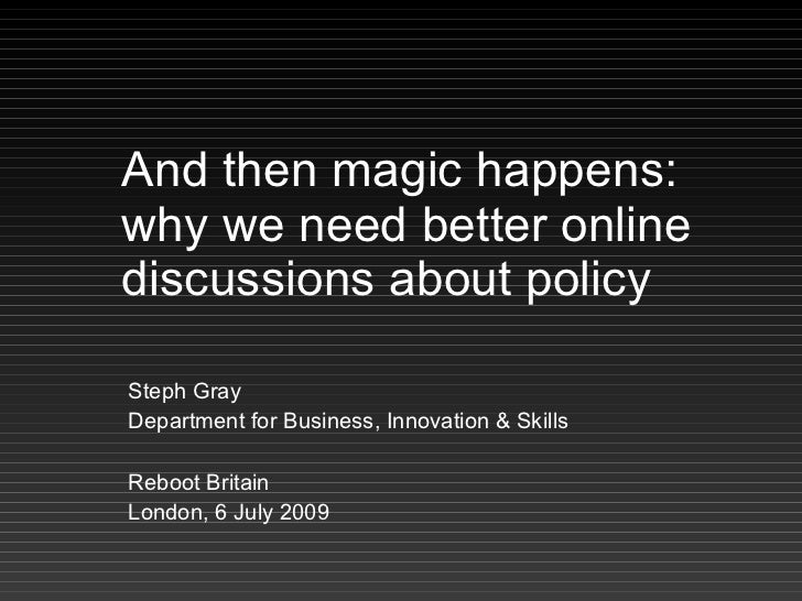 And then magic happens: why we need better online discussions about policy  Steph Gray Department for Business, Innovation...
