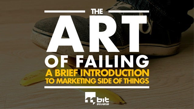ARTOF FAILING A BRIEF INTRODUCTION TO MARKETING SIDE OF THINGS THE