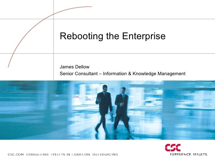 Rebooting the Enterprise James Dellow Senior Consultant – Information & Knowledge Management