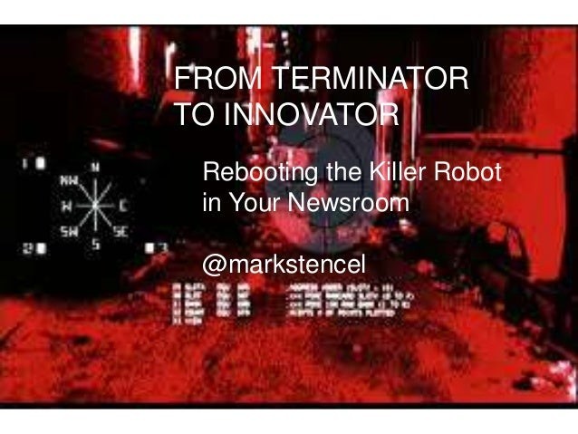 FROM TERMINATOR TO INNOVATOR Rebooting the Killer Robot in Your Newsroom @markstencel
